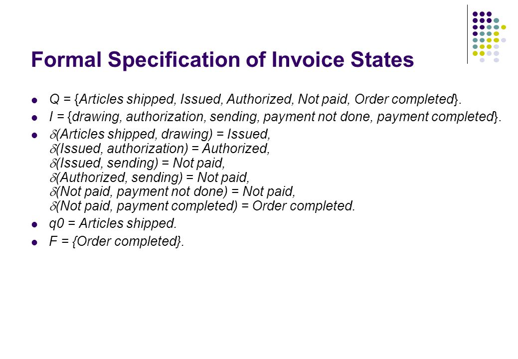 Formal Specification of Invoice States Q = {Articles shipped, Issued, Authorized, Not paid, Order completed}. I = {drawing, authorization, sending, pa