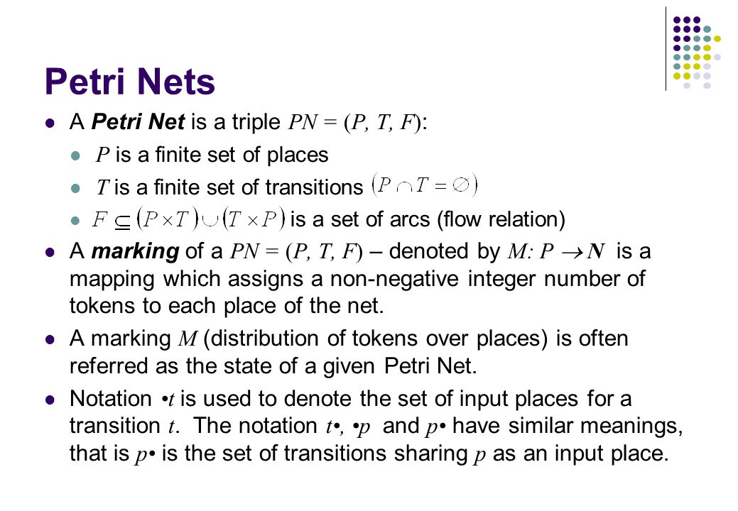 Petri Nets A Petri Net is a triple PN = (P, T, F) : P is a finite set of places T is a finite set of transitions is a set of arcs (flow relation) A ma