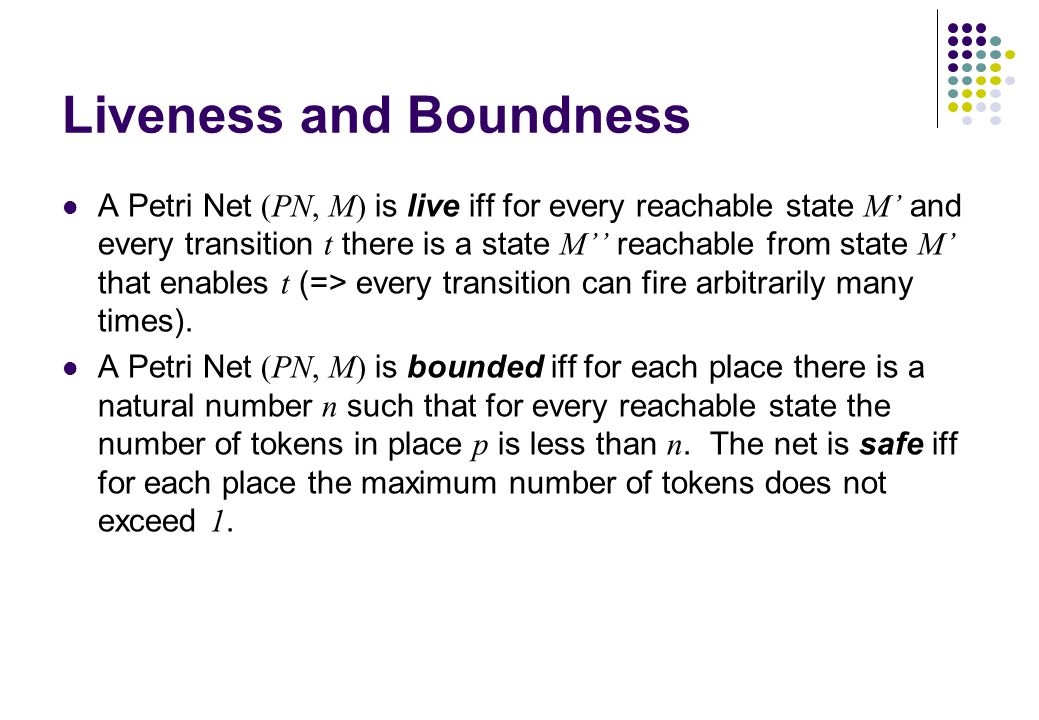 Liveness and Boundness A Petri Net (PN, M) is live iff for every reachable state M' and every transition t there is a state M'' reachable from state M
