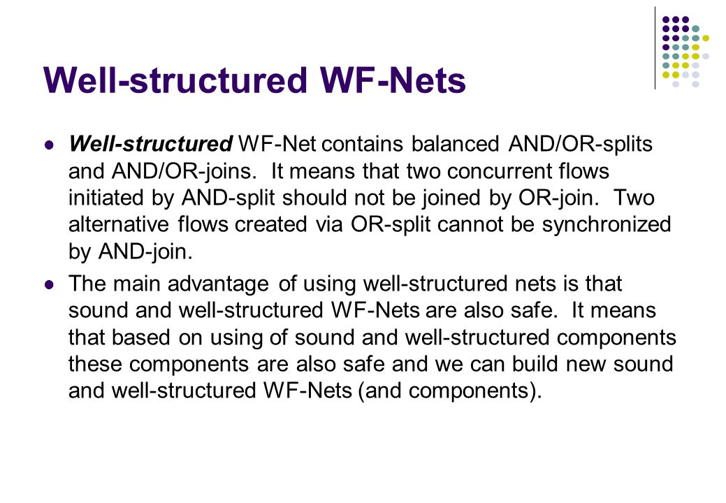 Well-structured WF-Nets Well-structured WF-Net contains balanced AND/OR-splits and AND/OR-joins. It means that two concurrent flows initiated by AND-s