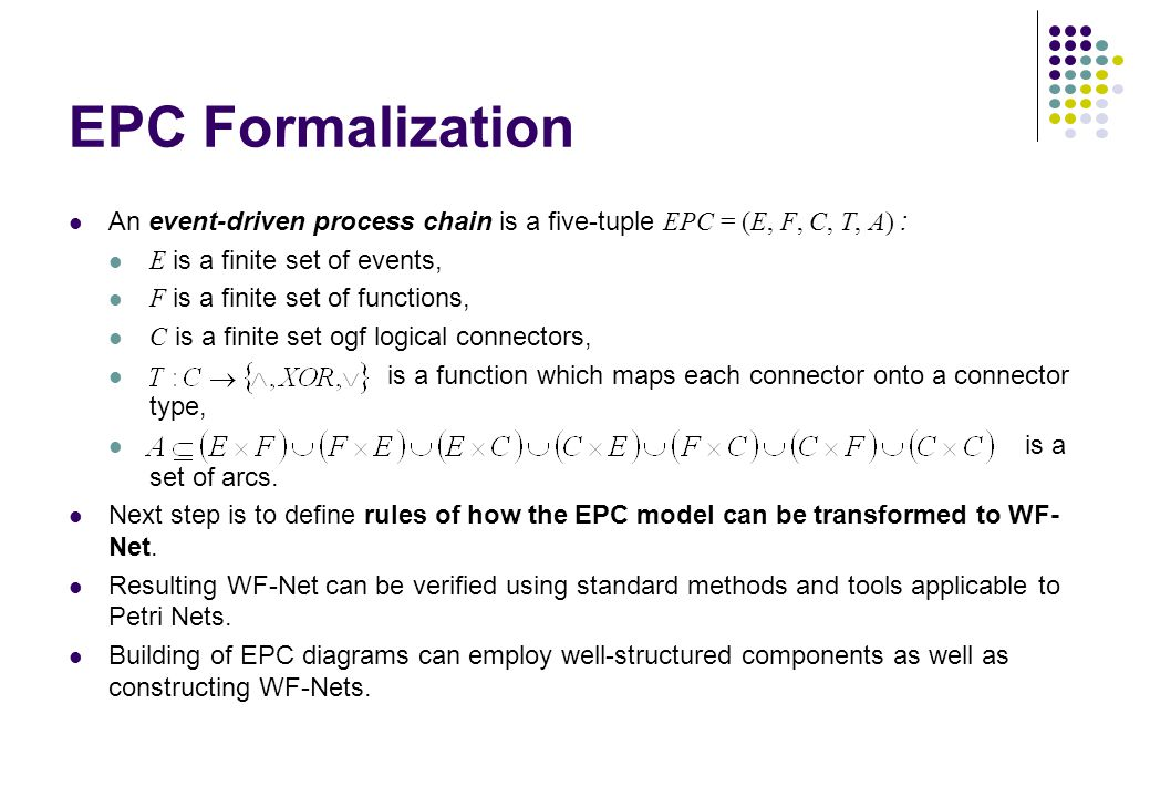 EPC Formalization An event-driven process chain is a five-tuple EPC = (E, F, C, T, A) : E is a finite set of events, F is a finite set of functions, C