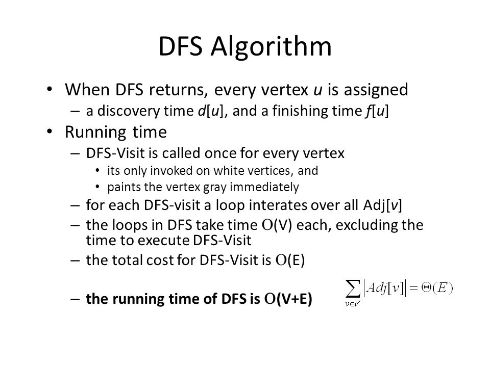 DFS Algorithm When DFS returns, every vertex u is assigned – a discovery time d[u], and a finishing time f[u] Running time – DFS-Visit is called once