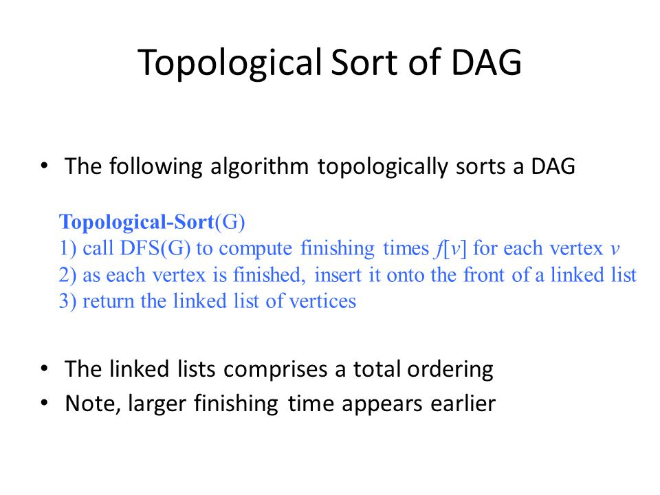 Topological Sort of DAG The following algorithm topologically sorts a DAG The linked lists comprises a total ordering Note, larger finishing time appe