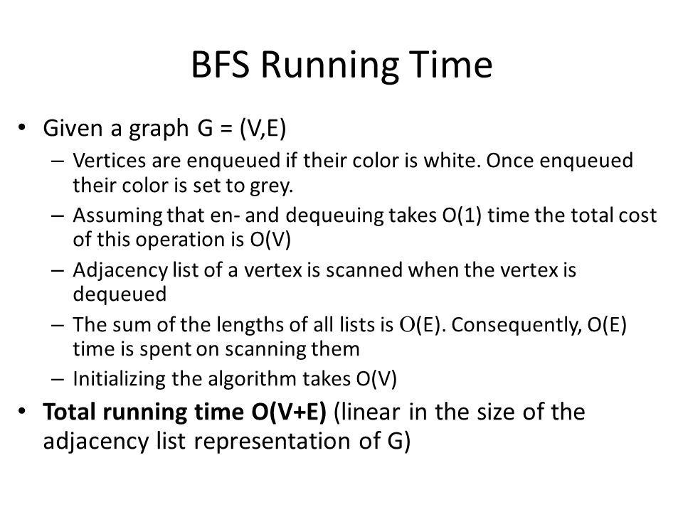 BFS Running Time Given a graph G = (V,E) – Vertices are enqueued if their color is white. Once enqueued their color is set to grey. – Assuming that en