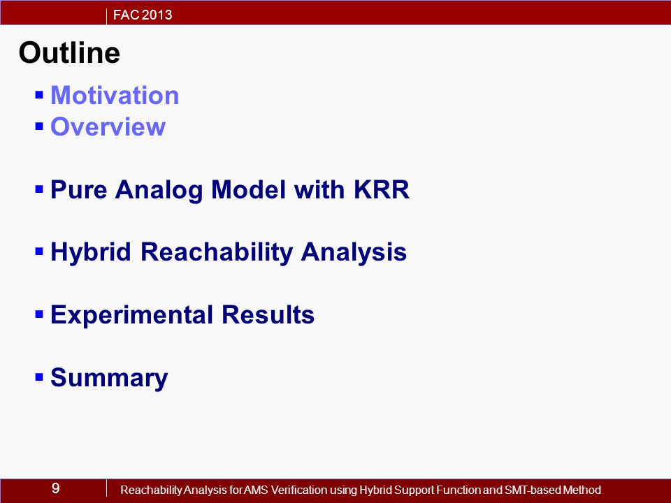9 FAC 2013 Reachability Analysis for AMS Verification using Hybrid Support Function and SMT-based Method Outline  Motivation  Overview  Pure Analog Model with KRR  Hybrid Reachability Analysis  Experimental Results  Summary