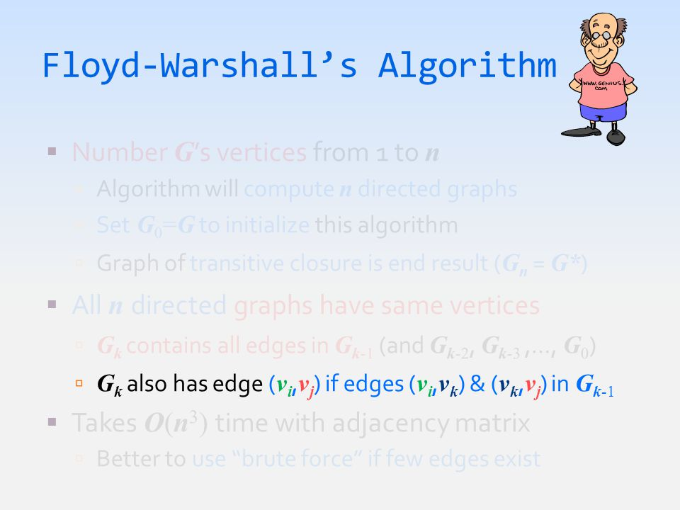 Floyd-Warshall's Algorithm  Number G 's vertices from 1 to n  Algorithm will compute n directed graphs  Set G 0 =G to initialize this algorithm  Graph of transitive closure is end result ( G n = G* )  All n directed graphs have same vertices  G k contains all edges in G k-1 (and G k-2, G k-3,…, G 0 )  G k also has edge ( v i, v j ) if edges ( v i, v k ) & ( v k, v j ) in G k-1  Takes O(n 3 ) time with adjacency matrix  Better to use brute force if few edges exist
