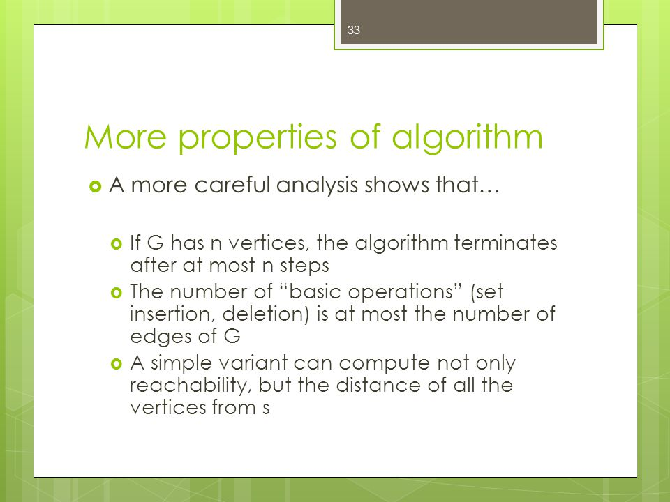 More properties of algorithm  A more careful analysis shows that…  If G has n vertices, the algorithm terminates after at most n steps  The number of basic operations (set insertion, deletion) is at most the number of edges of G  A simple variant can compute not only reachability, but the distance of all the vertices from s 33