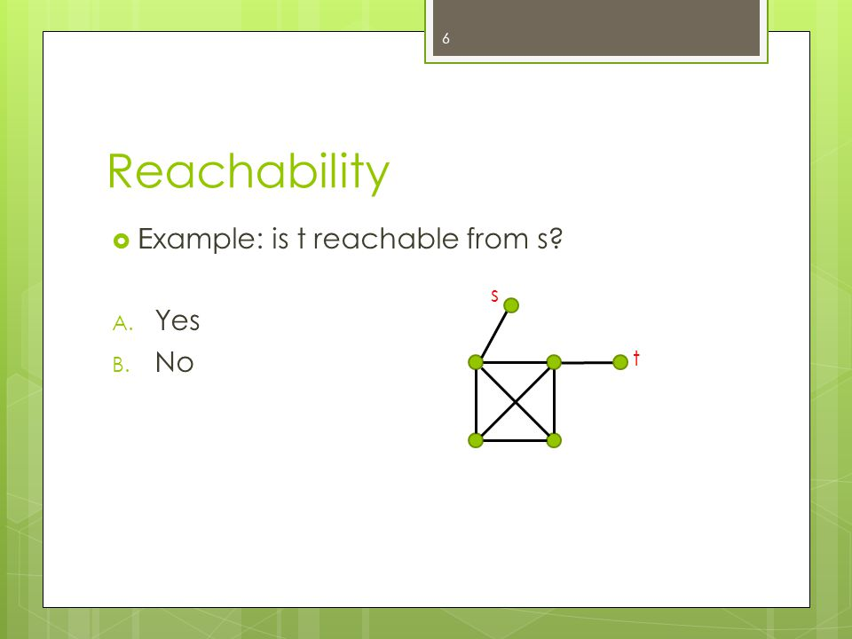 Reachability  Example: is t reachable from s? A. Yes B. No 6 s t II