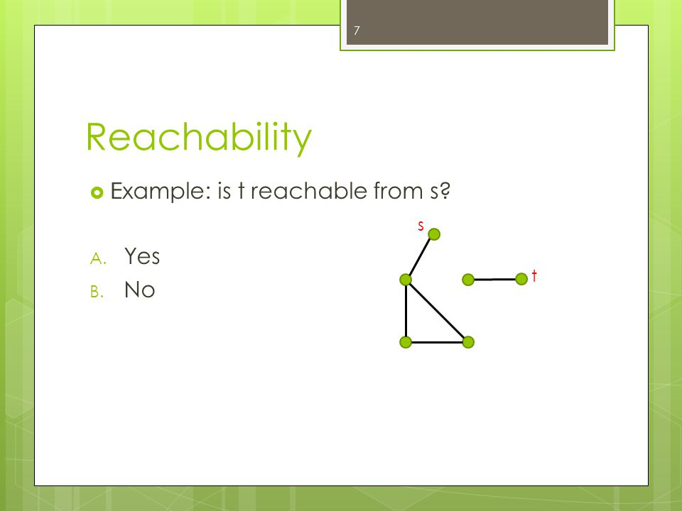 Reachability  Example: is t reachable from s? A. Yes B. No 7 II s t