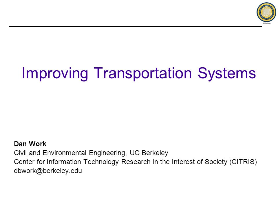 Improving Transportation Systems Dan Work Civil and Environmental Engineering, UC Berkeley Center for Information Technology Research in the Interest of Society (CITRIS) dbwork@berkeley.edu
