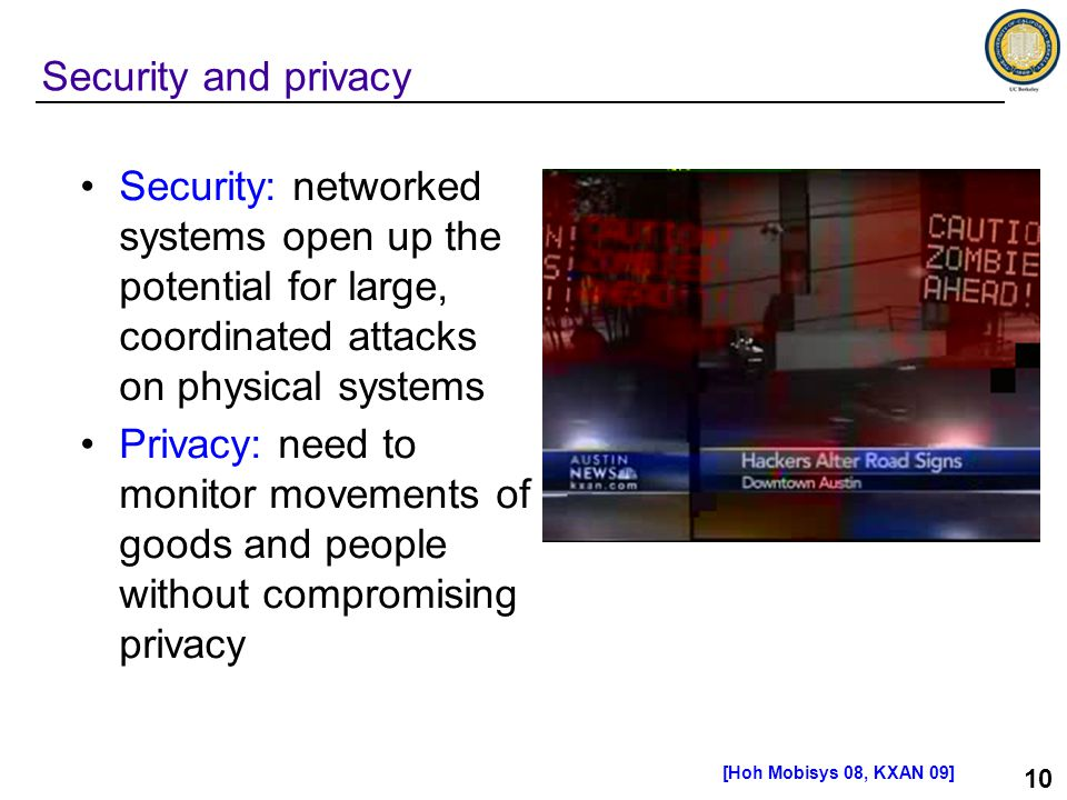 10 Security: networked systems open up the potential for large, coordinated attacks on physical systems Privacy: need to monitor movements of goods and people without compromising privacy Security and privacy [Hoh Mobisys 08, KXAN 09]