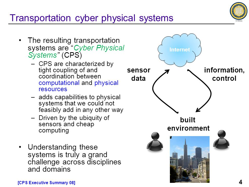 4 The resulting transportation systems are Cyber Physical Systems (CPS) –CPS are characterized by tight coupling of and coordination between computational and physical resources –adds capabilities to physical systems that we could not feasibly add in any other way –Driven by the ubiquity of sensors and cheap computing Understanding these systems is truly a grand challenge across disciplines and domains Transportation cyber physical systems Internet sensor data information, control built environment [CPS Executive Summary 08]