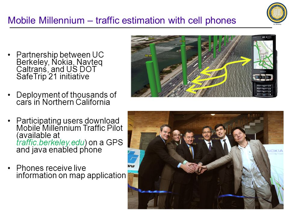 Mobile Millennium – traffic estimation with cell phones Partnership between UC Berkeley, Nokia, Navteq Caltrans, and US DOT SafeTrip 21 initiative Deployment of thousands of cars in Northern California Participating users download Mobile Millennium Traffic Pilot (available at traffic.berkeley.edu) on a GPS and java enabled phone Phones receive live information on map application