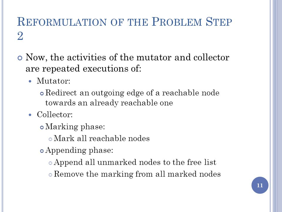 R EFORMULATION OF THE P ROBLEM S TEP 2 Now, the activities of the mutator and collector are repeated executions of: Mutator: Redirect an outgoing edge of a reachable node towards an already reachable one Collector: Marking phase: Mark all reachable nodes Appending phase: Append all unmarked nodes to the free list Remove the marking from all marked nodes 11