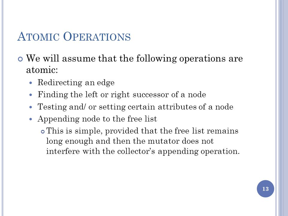 A TOMIC O PERATIONS We will assume that the following operations are atomic: Redirecting an edge Finding the left or right successor of a node Testing and/ or setting certain attributes of a node Appending node to the free list This is simple, provided that the free list remains long enough and then the mutator does not interfere with the collector's appending operation.