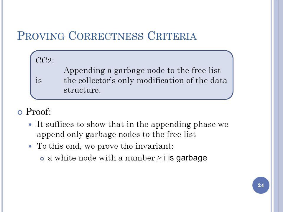 P ROVING C ORRECTNESS C RITERIA Proof: It suffices to show that in the appending phase we append only garbage nodes to the free list To this end, we prove the invariant: a white node with a number ≥ i is garbage 24 CC2: Appending a garbage node to the free list is the collector's only modification of the data structure.