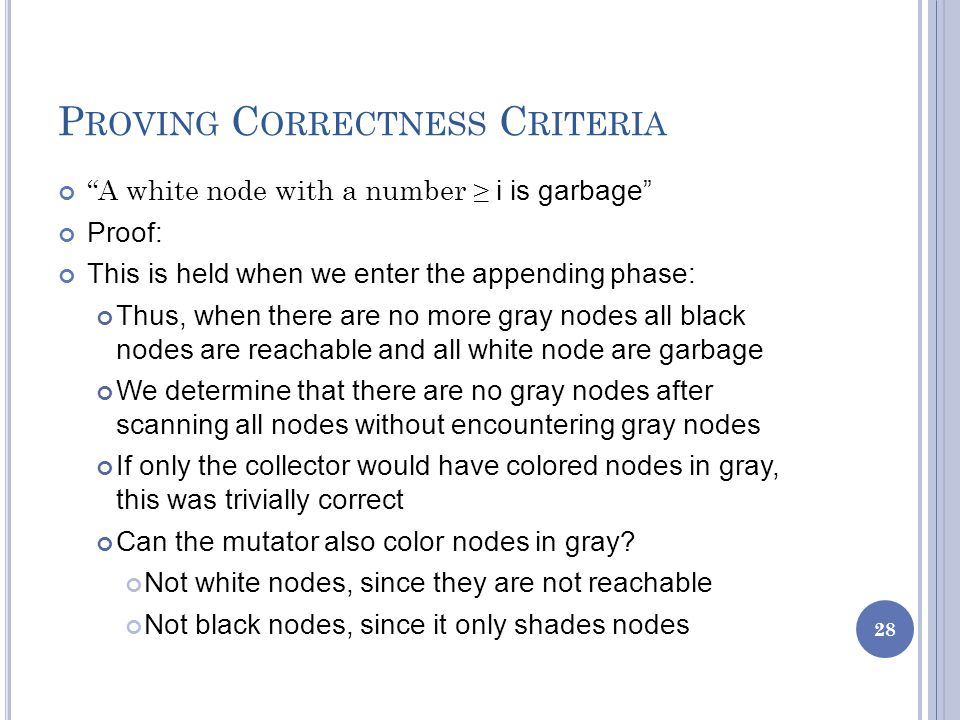 P ROVING C ORRECTNESS C RITERIA A white node with a number ≥ i is garbage Proof: This is held when we enter the appending phase: Thus, when there are no more gray nodes all black nodes are reachable and all white node are garbage We determine that there are no gray nodes after scanning all nodes without encountering gray nodes If only the collector would have colored nodes in gray, this was trivially correct Can the mutator also color nodes in gray.