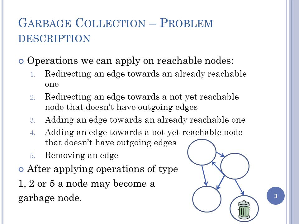 G ARBAGE C OLLECTION – P ROBLEM DESCRIPTION Operations we can apply on reachable nodes: 1.