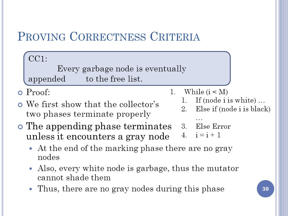 P ROVING C ORRECTNESS C RITERIA Proof: We first show that the collector's two phases terminate properly The appending phase terminates unless it encounters a gray node At the end of the marking phase there are no gray nodes Also, every white node is garbage, thus the mutator cannot shade them Thus, there are no gray nodes during this phase 30 CC1: Every garbage node is eventually appended to the free list.