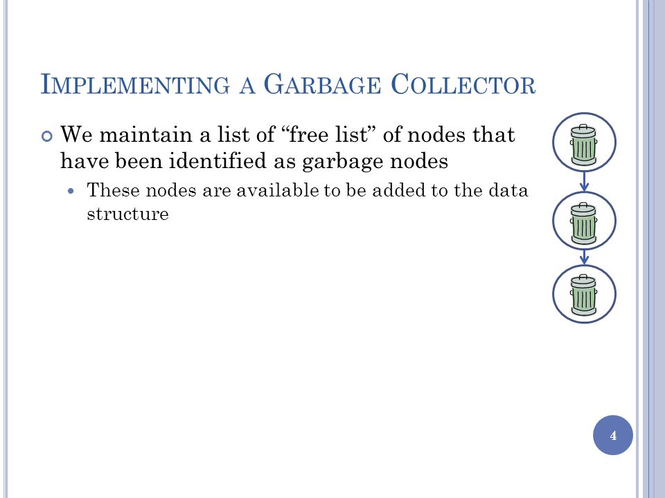 I MPLEMENTING A G ARBAGE C OLLECTOR We maintain a list of free list of nodes that have been identified as garbage nodes These nodes are available to be added to the data structure 4