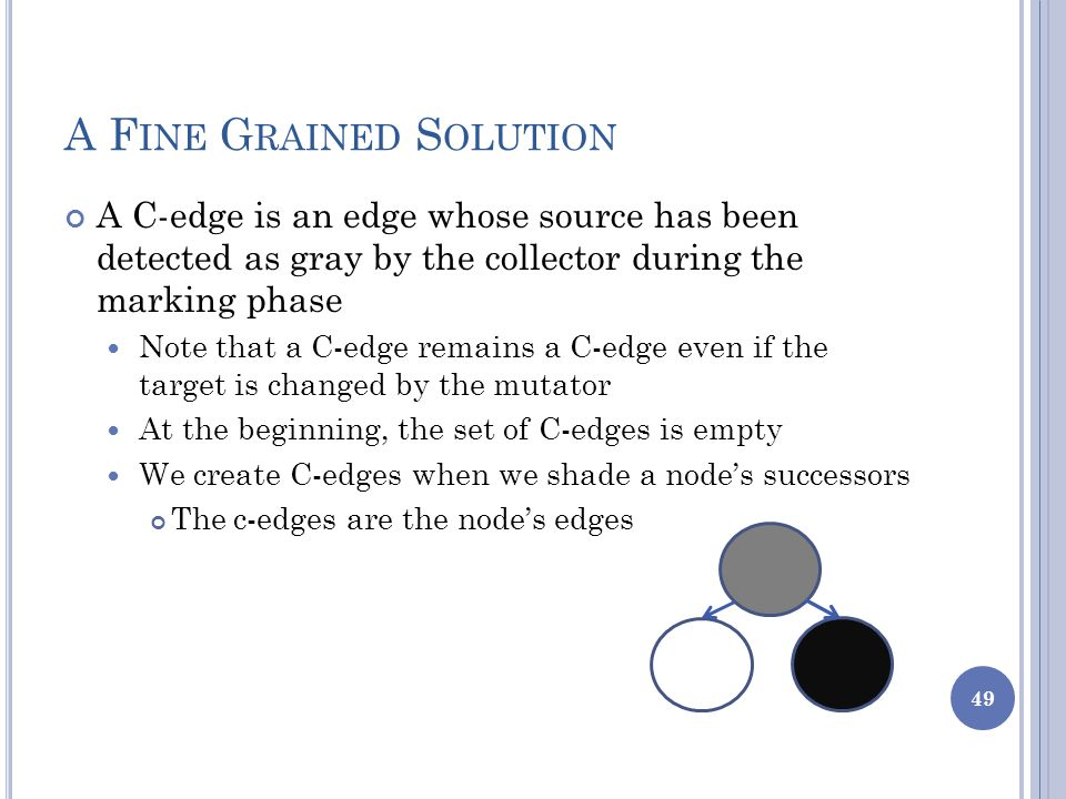 A F INE G RAINED S OLUTION A C-edge is an edge whose source has been detected as gray by the collector during the marking phase Note that a C-edge remains a C-edge even if the target is changed by the mutator At the beginning, the set of C-edges is empty We create C-edges when we shade a node's successors The c-edges are the node's edges 49