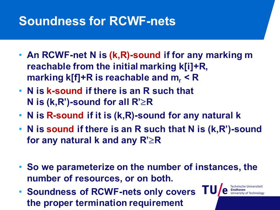 Soundness for RCWF-nets An RCWF-net N is (k,R)-sound if for any marking m reachable from the initial marking k[i]+R, marking k[f]+R is reachable and m r < R N is k-sound if there is an R such that N is (k,R')-sound for all R'  R N is R-sound if it is (k,R)-sound for any natural k N is sound if there is an R such that N is (k,R')-sound for any natural k and any R'  R So we parameterize on the number of instances, the number of resources, or on both.