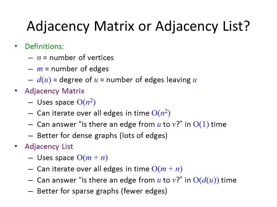 Adjacency Matrix or Adjacency List? Definitions: – n = number of vertices – m = number of edges – d(u) = degree of u = number of edges leaving u Adjac