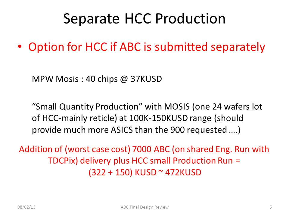 Separate HCC Production Option for HCC if ABC is submitted separately MPW Mosis : 40 chips @ 37KUSD Small Quantity Production with MOSIS (one 24 wafers lot of HCC-mainly reticle) at 100K-150KUSD range (should provide much more ASICS than the 900 requested ….) 608/02/13ABC Final Design Review Addition of (worst case cost) 7000 ABC (on shared Eng.