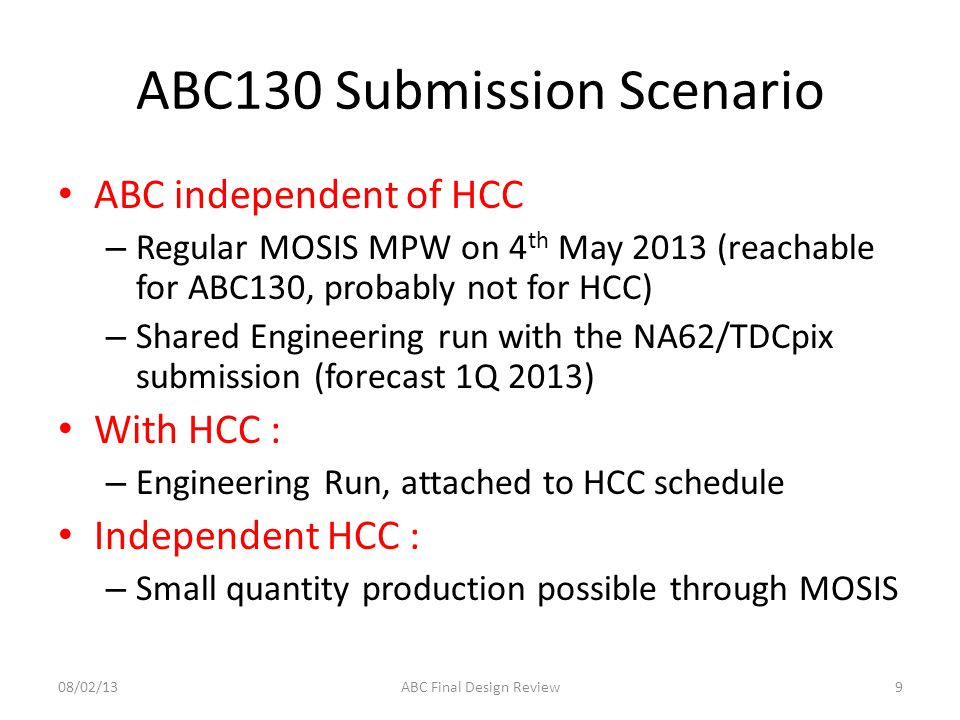 ABC130 Submission Scenario ABC independent of HCC – Regular MOSIS MPW on 4 th May 2013 (reachable for ABC130, probably not for HCC) – Shared Engineering run with the NA62/TDCpix submission (forecast 1Q 2013) With HCC : – Engineering Run, attached to HCC schedule Independent HCC : – Small quantity production possible through MOSIS 908/02/13ABC Final Design Review
