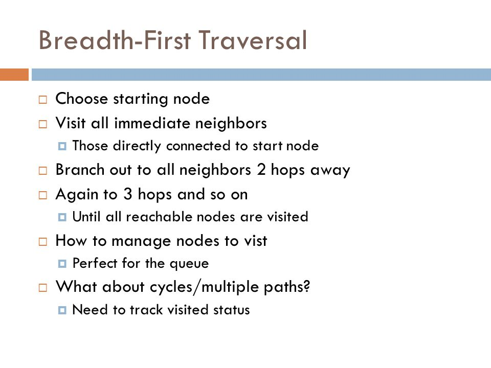 Breadth-First Traversal  Choose starting node  Visit all immediate neighbors  Those directly connected to start node  Branch out to all neighbors 2 hops away  Again to 3 hops and so on  Until all reachable nodes are visited  How to manage nodes to vist  Perfect for the queue  What about cycles/multiple paths.