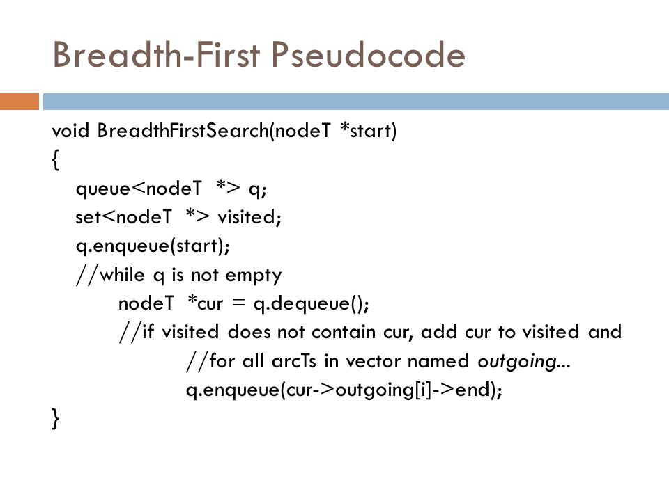 Breadth-First Pseudocode void BreadthFirstSearch(nodeT *start) { queue q; set visited; q.enqueue(start); //while q is not empty nodeT *cur = q.dequeue(); //if visited does not contain cur, add cur to visited and //for all arcTs in vector named outgoing...