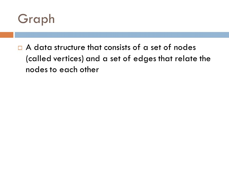 Graph  A data structure that consists of a set of nodes (called vertices) and a set of edges that relate the nodes to each other