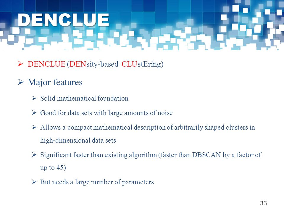 DENCLUE  DENCLUE (DENsity-based CLUstEring)  Major features  Solid mathematical foundation  Good for data sets with large amounts of noise  Allow