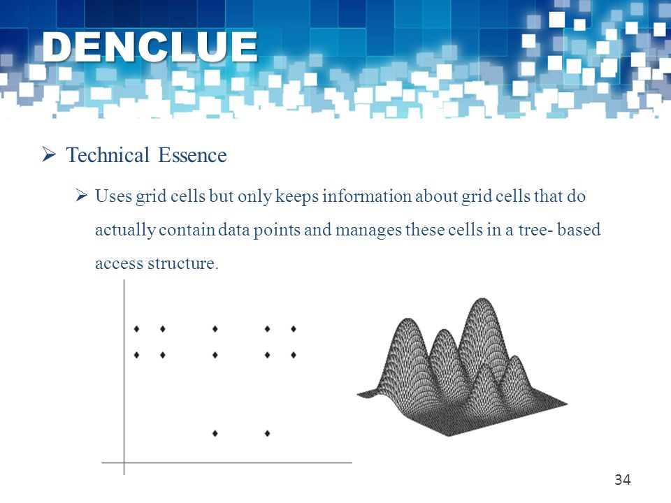 DENCLUE  Technical Essence  Uses grid cells but only keeps information about grid cells that do actually contain data points and manages these cells