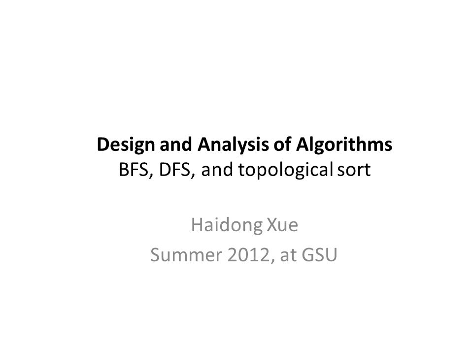 Design and Analysis of Algorithms BFS, DFS, and topological sort Haidong Xue Summer 2012, at GSU