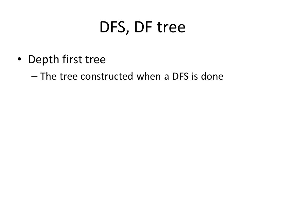 DFS, DF tree Depth first tree – The tree constructed when a DFS is done