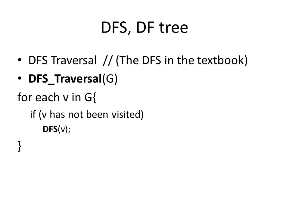 DFS, DF tree DFS Traversal // (The DFS in the textbook) DFS_Traversal(G) for each v in G{ if (v has not been visited) DFS(v); }