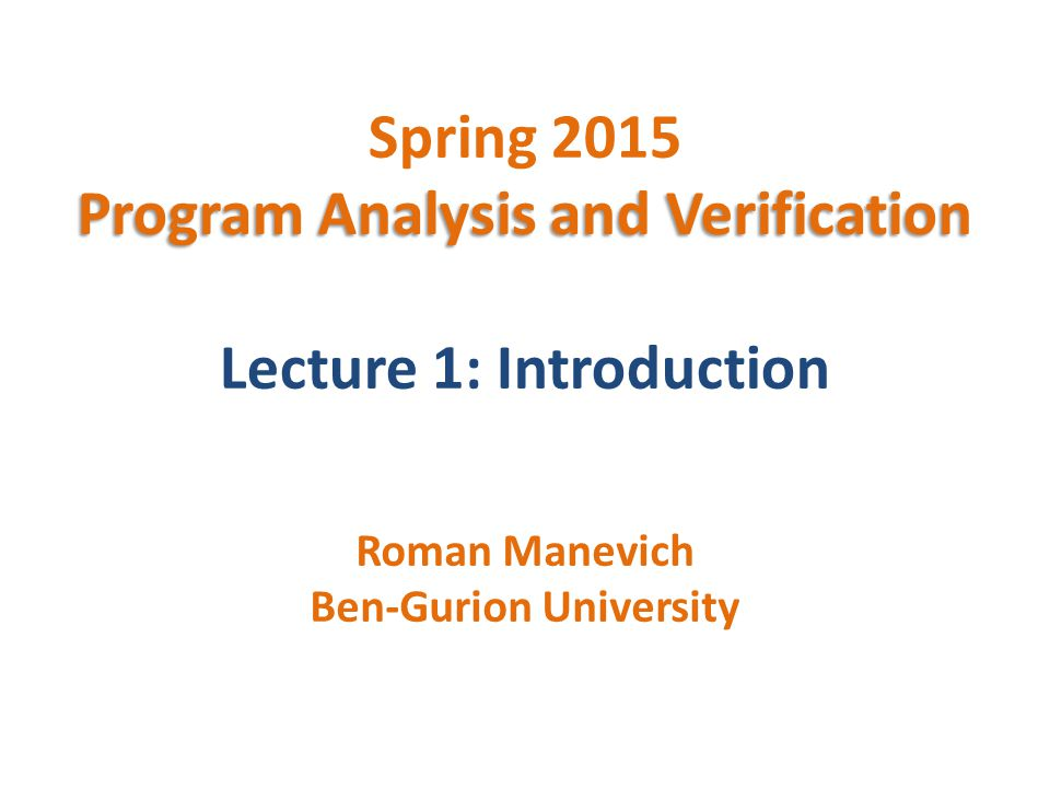 Program Analysis and Verification Spring 2015 Program Analysis and Verification Lecture 1: Introduction Roman Manevich Ben-Gurion University