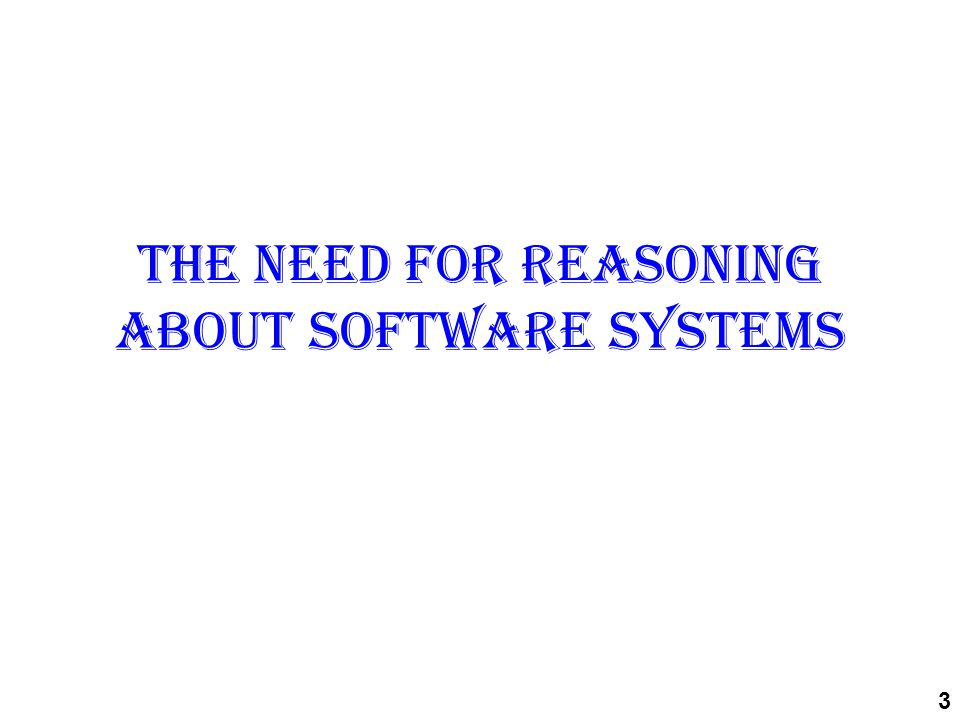 The need for reasoning about software systems 3