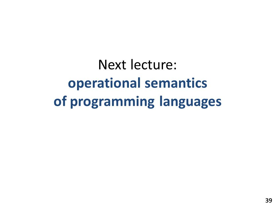 Next lecture: operational semantics of programming languages 39