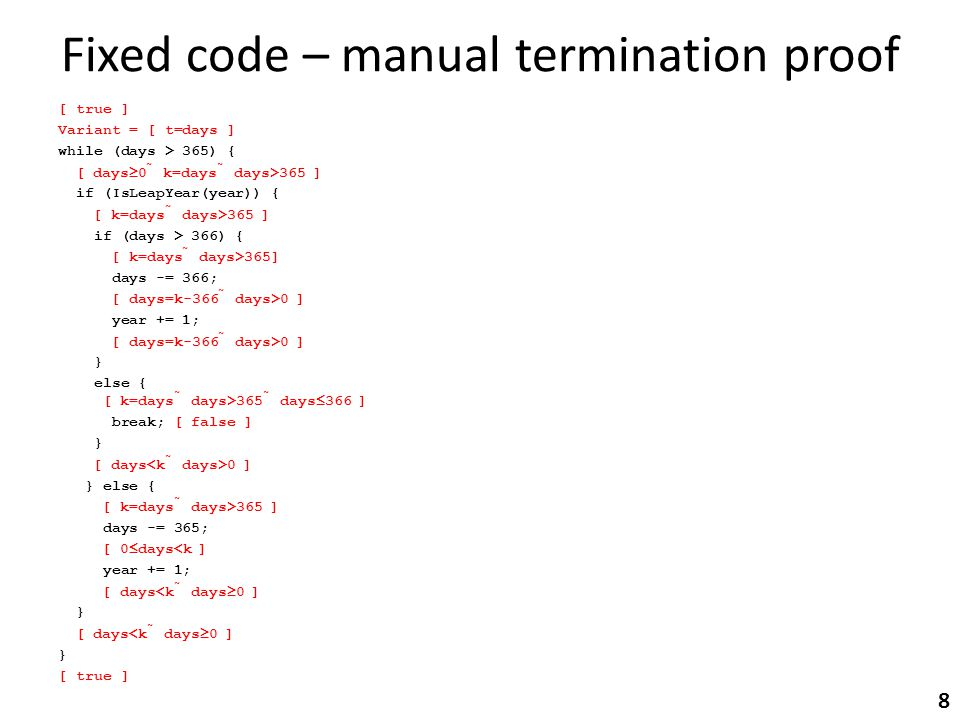 Fixed code – manual termination proof [ true ] Variant = [ t=days ] while (days > 365) { [ days  0  k=days  days>365 ] if (IsLeapYear(year)) { [ k=days  days>365 ] if (days > 366) { [ k=days  days>365] days -= 366; [ days=k-366  days>0 ] year += 1; [ days=k-366  days>0 ] } else { [ k=days  days>365  days  366 ] break; [ false ] } [ days 0 ] } else { [ k=days  days>365 ] days -= 365; [ 0  days<k ] year += 1; [ days<k  days  0 ] } [ days<k  days  0 ] } [ true ] 8