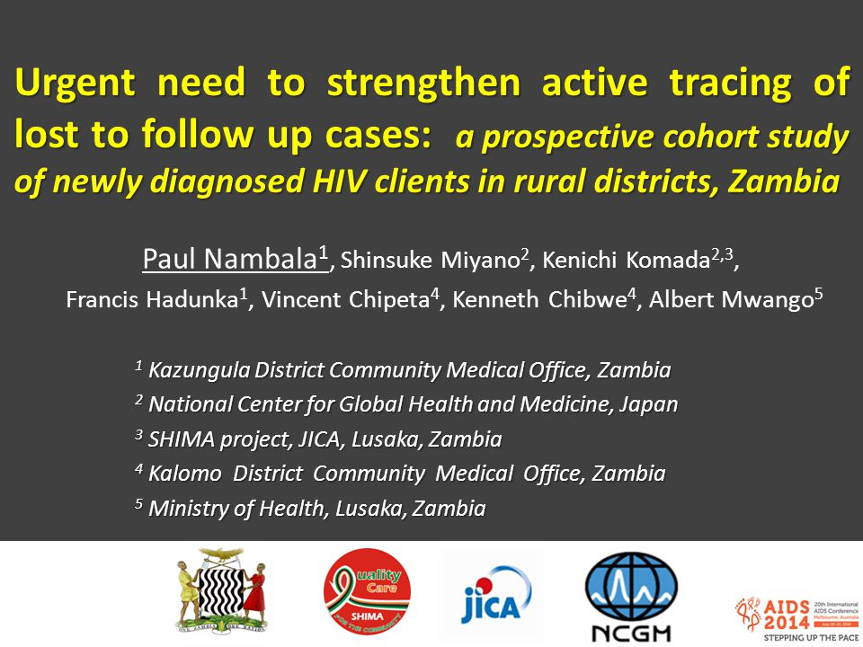 Urgent need to strengthen active tracing of lost to follow up cases: a prospective cohort study of newly diagnosed HIV clients in rural districts, Zambia Paul Nambala 1, Shinsuke Miyano 2, Kenichi Komada 2,3, Francis Hadunka 1, Vincent Chipeta 4, Kenneth Chibwe 4, Albert Mwango 5 1 Kazungula District Community Medical Office, Zambia 2 National Center for Global Health and Medicine, Japan 3 SHIMA project, JICA, Lusaka, Zambia 4 Kalomo District Community Medical Office, Zambia 5 Ministry of Health, Lusaka, Zambia
