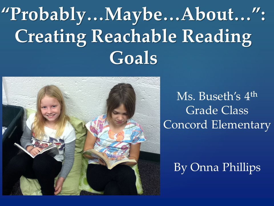 Probably…Maybe…About… : Creating Reachable Reading Goals Ms.