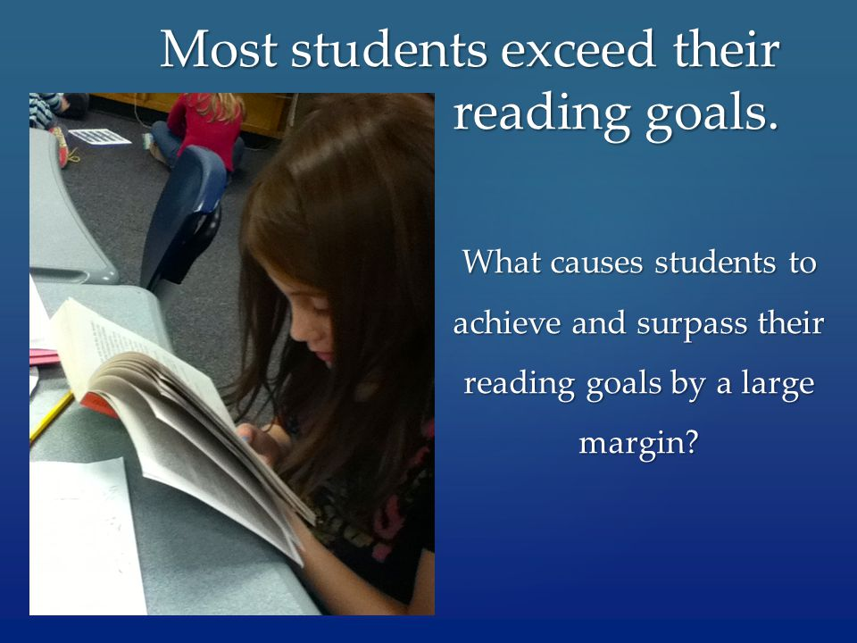 What causes students to achieve and surpass their reading goals by a large margin? Most students exceed their reading goals.