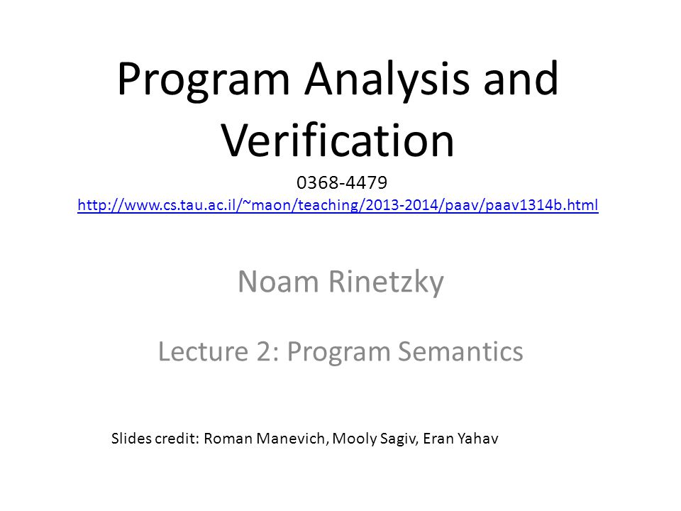Program Analysis and Verification 0368-4479 http://www.cs.tau.ac.il/~maon/teaching/2013-2014/paav/paav1314b.html http://www.cs.tau.ac.il/~maon/teaching/2013-2014/paav/paav1314b.html Noam Rinetzky Lecture 2: Program Semantics Slides credit: Roman Manevich, Mooly Sagiv, Eran Yahav