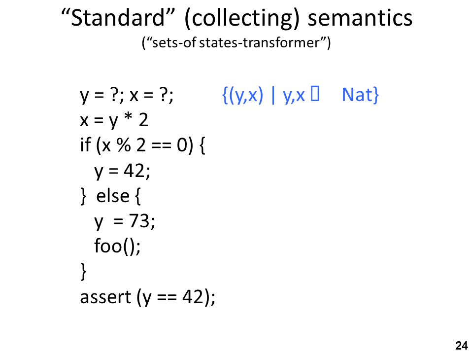 Standard (collecting) semantics ( sets-of states-transformer ) y = ?; x = ?;{(y,x) | y,x ∈ Nat} x = y * 2 if (x % 2 == 0) { y = 42; } else { y = 73; foo(); } assert (y == 42); 24