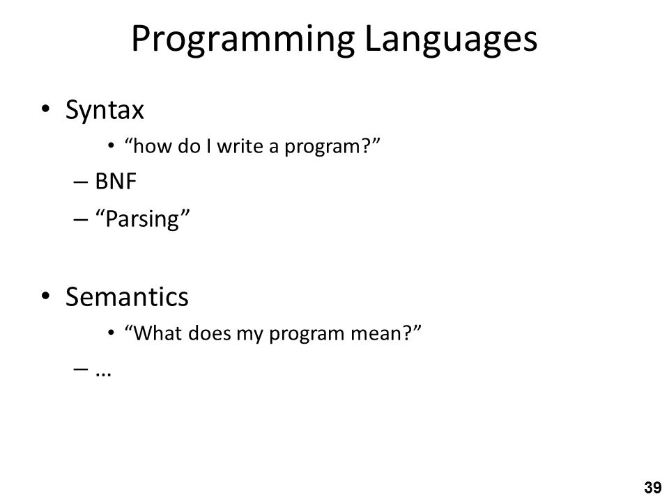Programming Languages Syntax how do I write a program – BNF – Parsing Semantics What does my program mean – … 39