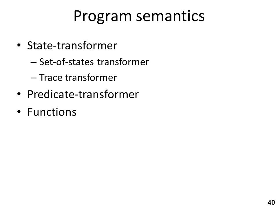 Program semantics State-transformer – Set-of-states transformer – Trace transformer Predicate-transformer Functions 40