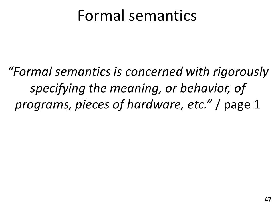 Formal semantics 47 Formal semantics is concerned with rigorously specifying the meaning, or behavior, of programs, pieces of hardware, etc. / page 1