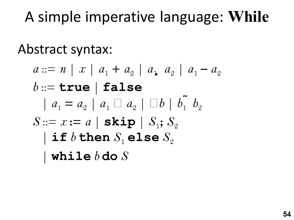 A simple imperative language: While Abstract syntax: a ::= n | x | a 1 + a 2 | a 1  a 2 | a 1 – a 2 b ::= true | false | a 1 = a 2 | a 1  a 2 |  b | b 1  b 2 S ::= x := a | skip | S 1 ; S 2 | if b then S 1 else S 2 | while b do S 54